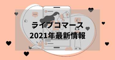 ライブコマースの現状まとめ!事例・アプリ・市場規模【2021年最新】